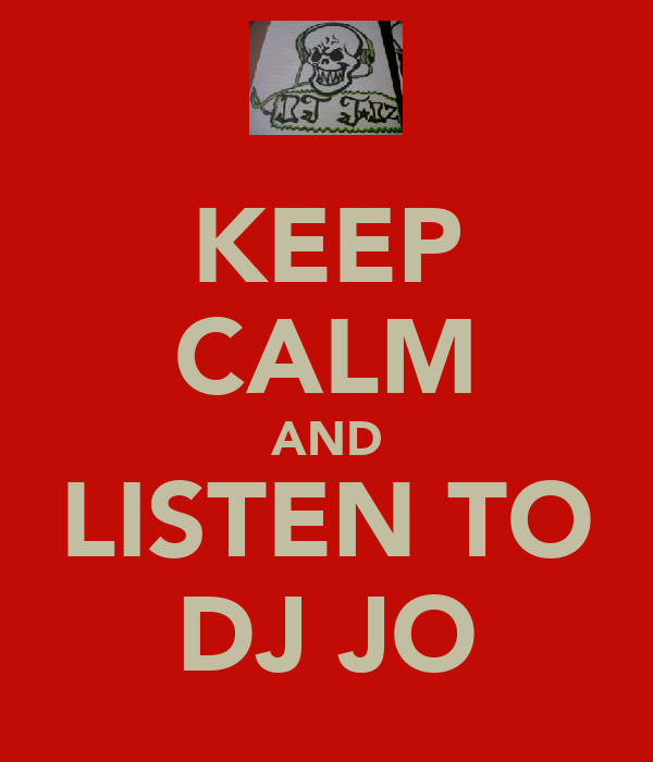 KEEP CALM AND LISTEN TO DJ JO