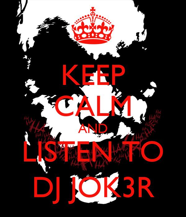 KEEP CALM AND LISTEN TO DJ JOK3R