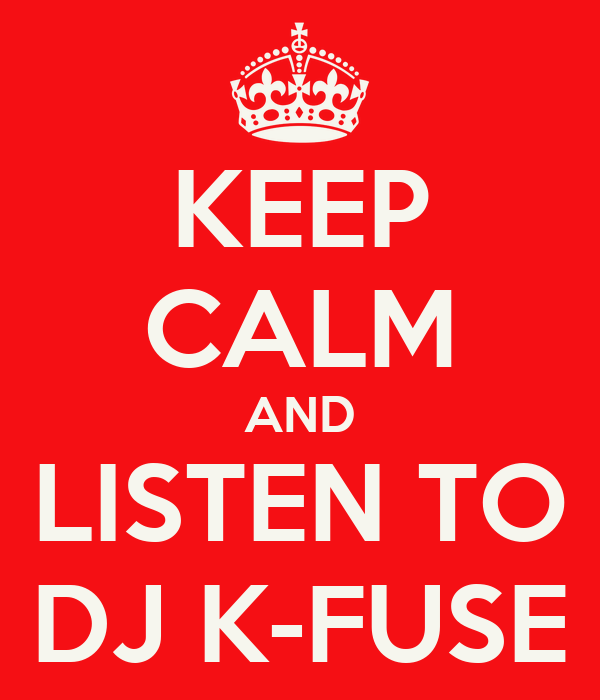 KEEP CALM AND LISTEN TO DJ K-FUSE