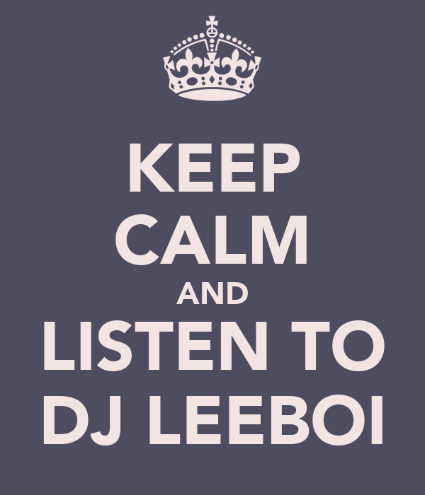 KEEP CALM AND LISTEN TO DJ LEEBOI