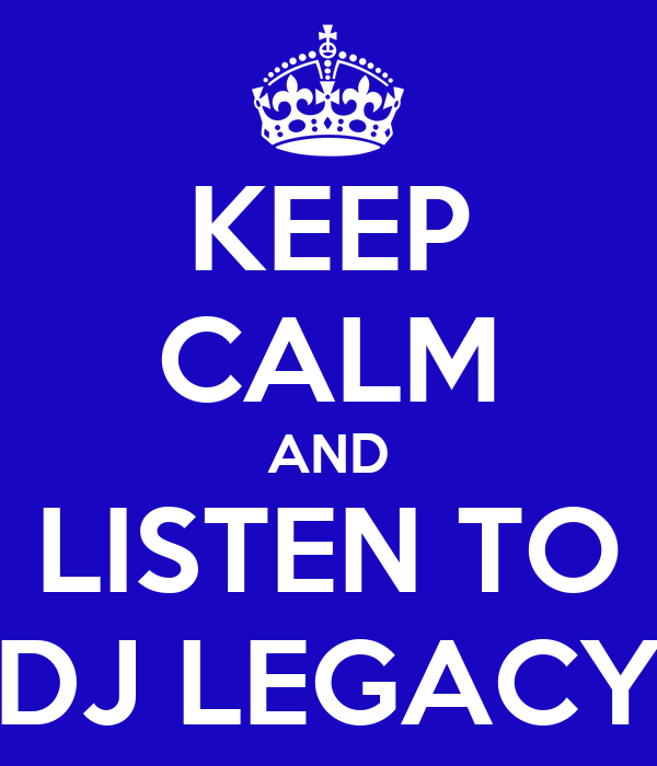 KEEP CALM AND LISTEN TO DJ LEGACY