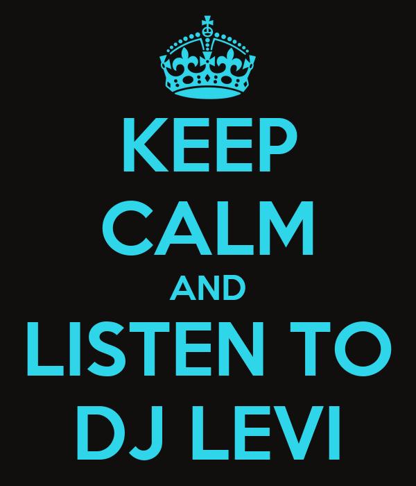 KEEP CALM AND LISTEN TO DJ LEVI