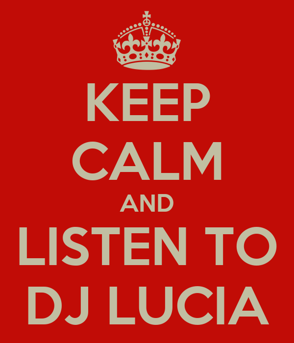KEEP CALM AND LISTEN TO DJ LUCIA