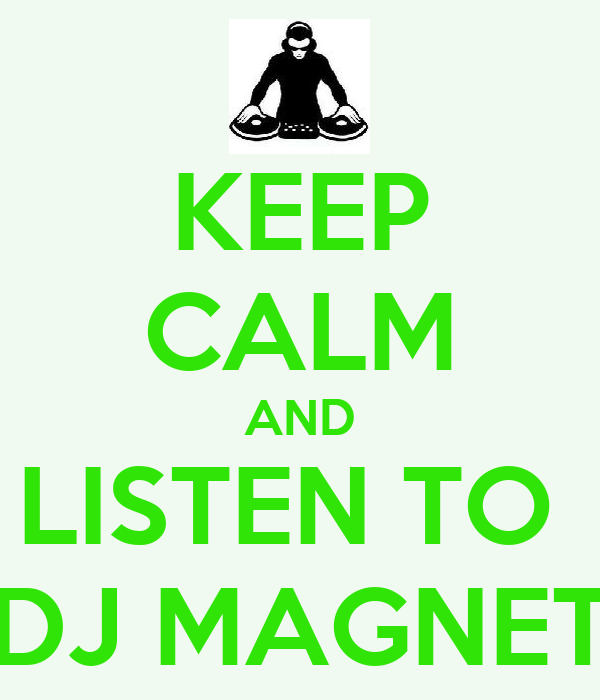 KEEP CALM AND LISTEN TO  DJ MAGNET