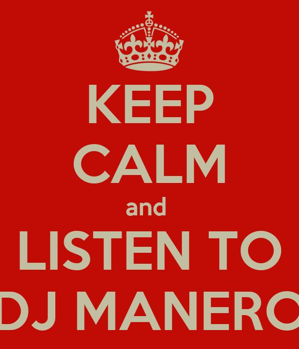 KEEP CALM and  LISTEN TO DJ MANERO