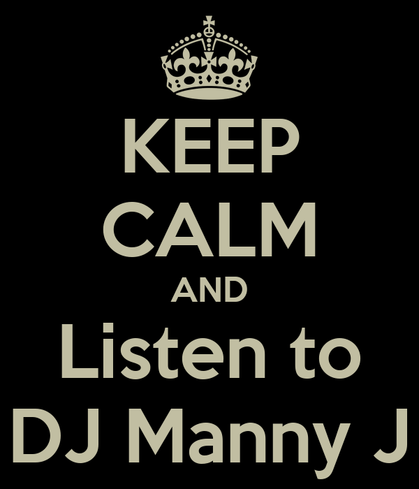 KEEP CALM AND Listen to DJ Manny J