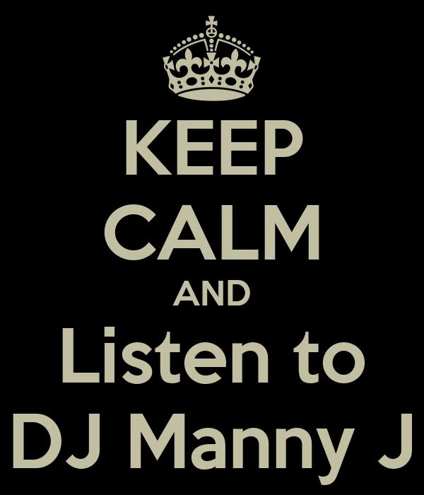 KEEP CALM AND Listen to DJ Manny J