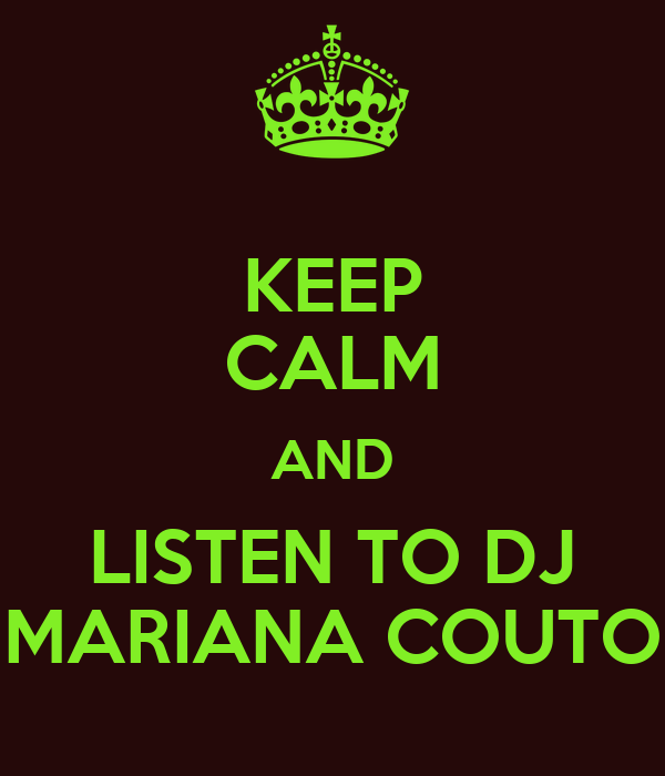 KEEP CALM AND LISTEN TO DJ MARIANA COUTO