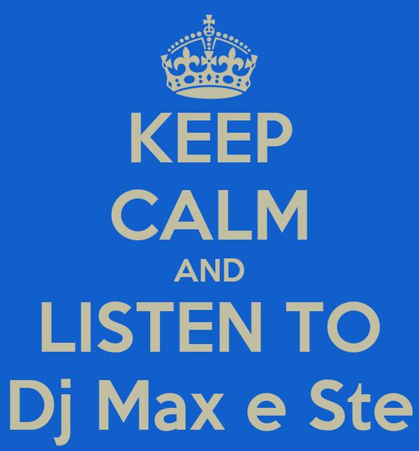 KEEP CALM AND LISTEN TO Dj Max e Ste