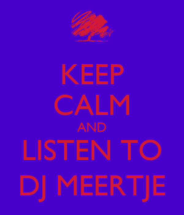 KEEP CALM AND LISTEN TO DJ MEERTJE