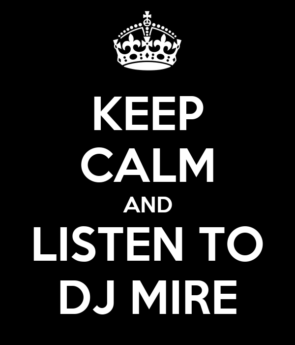 KEEP CALM AND LISTEN TO DJ MIRE