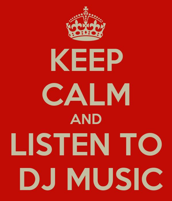 KEEP CALM AND LISTEN TO  DJ MUSIC