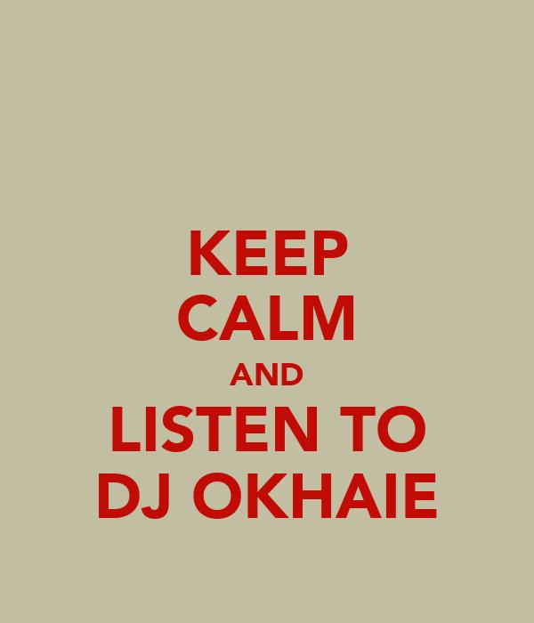KEEP CALM AND LISTEN TO DJ OKHAIE