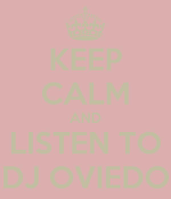KEEP CALM AND LISTEN TO DJ OVIEDO