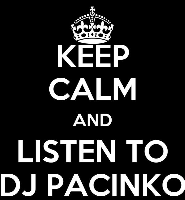 KEEP CALM AND LISTEN TO DJ PACINKO