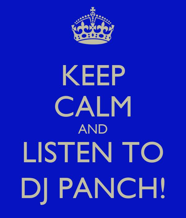 KEEP CALM AND LISTEN TO DJ PANCH!