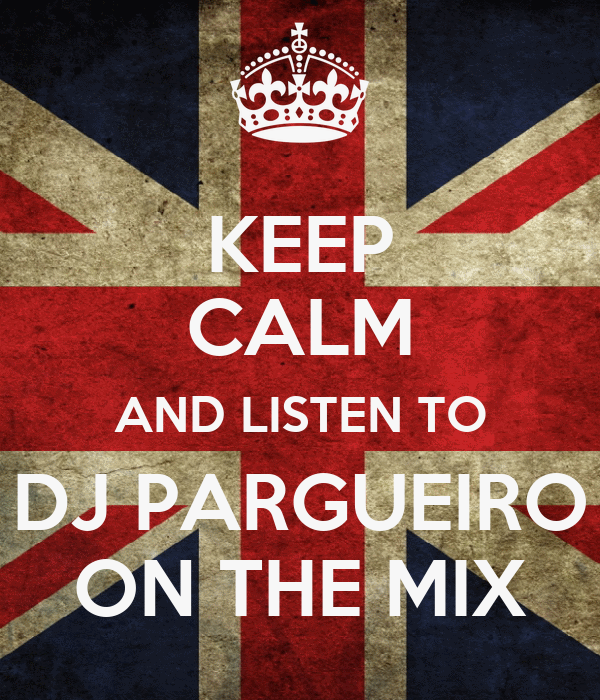 KEEP CALM AND LISTEN TO DJ PARGUEIRO ON THE MIX