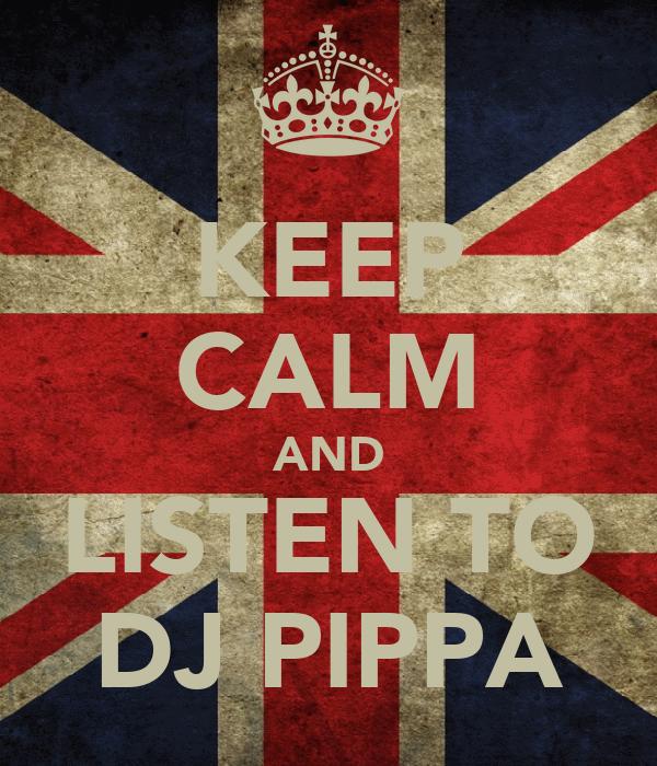 KEEP CALM AND LISTEN TO DJ PIPPA