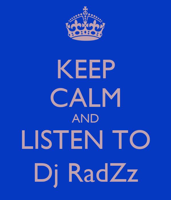 KEEP CALM AND LISTEN TO Dj RadZz