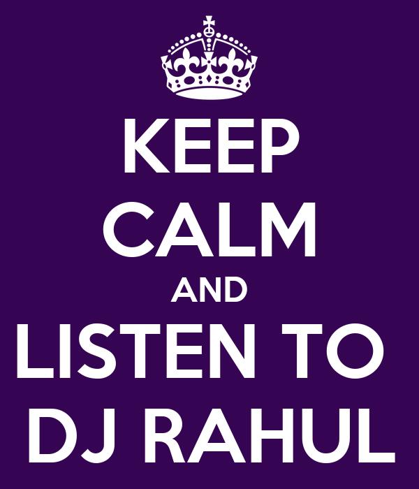 KEEP CALM AND LISTEN TO  DJ RAHUL