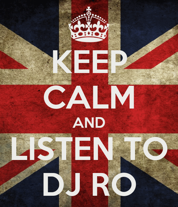 KEEP CALM AND LISTEN TO DJ RO