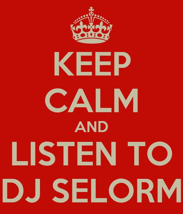 KEEP CALM AND LISTEN TO DJ SELORM