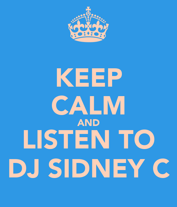 KEEP CALM AND LISTEN TO DJ SIDNEY C