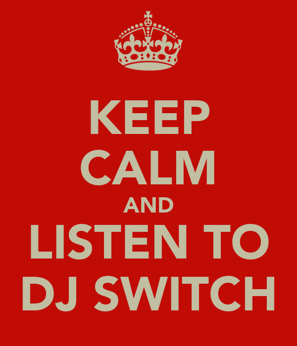 KEEP CALM AND LISTEN TO DJ SWITCH