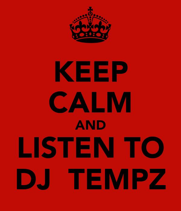 KEEP CALM AND LISTEN TO DJ  TEMPZ