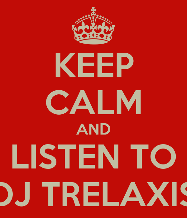 KEEP CALM AND LISTEN TO DJ TRELAXIS