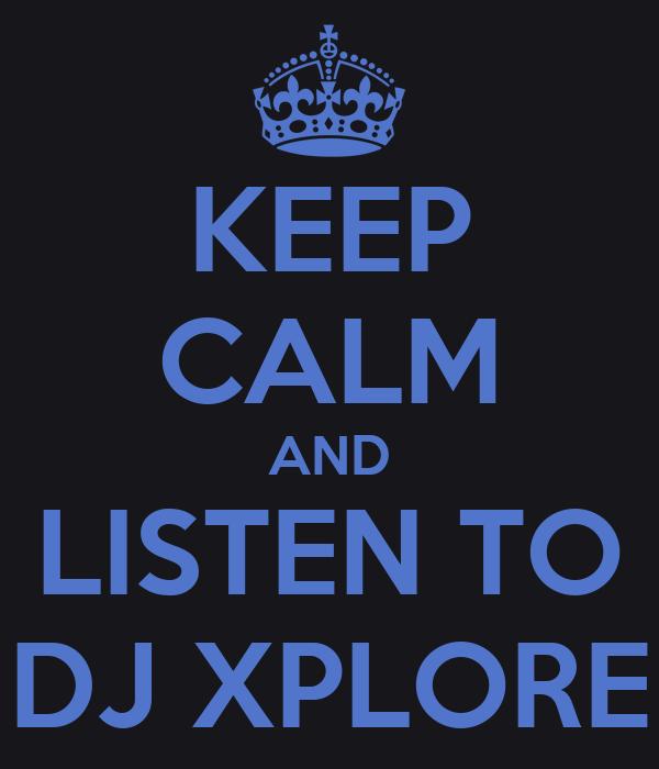 KEEP CALM AND LISTEN TO DJ XPLORE