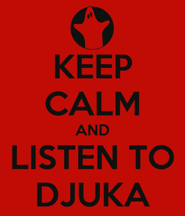 KEEP CALM AND LISTEN TO DJUKA