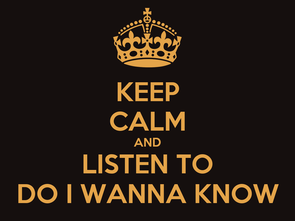 KEEP CALM AND LISTEN TO DO I WANNA KNOW