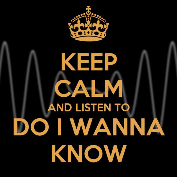 KEEP CALM AND LISTEN TO DO I WANNA KNOW