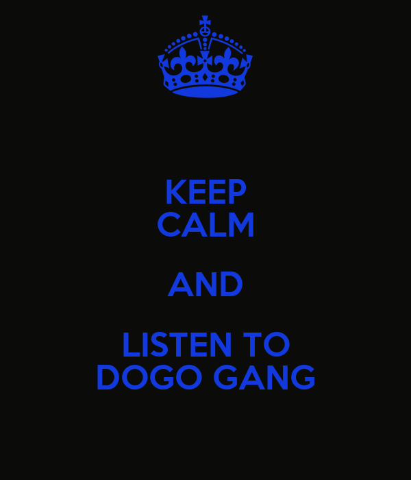 KEEP CALM AND LISTEN TO DOGO GANG