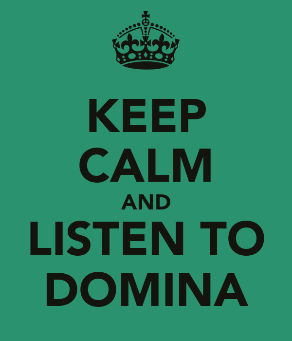 KEEP CALM AND LISTEN TO DOMINA