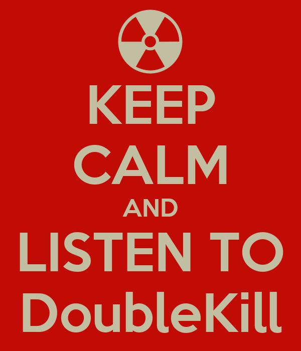 KEEP CALM AND LISTEN TO DoubleKill