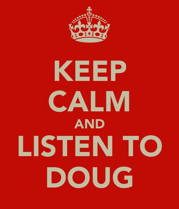 KEEP CALM AND LISTEN TO DOUG