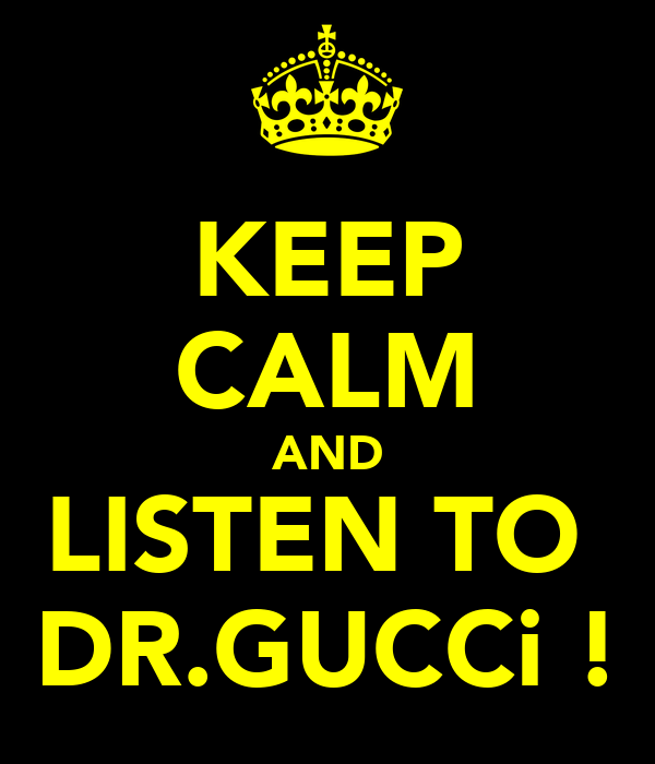 KEEP CALM AND LISTEN TO  DR.GUCCi !