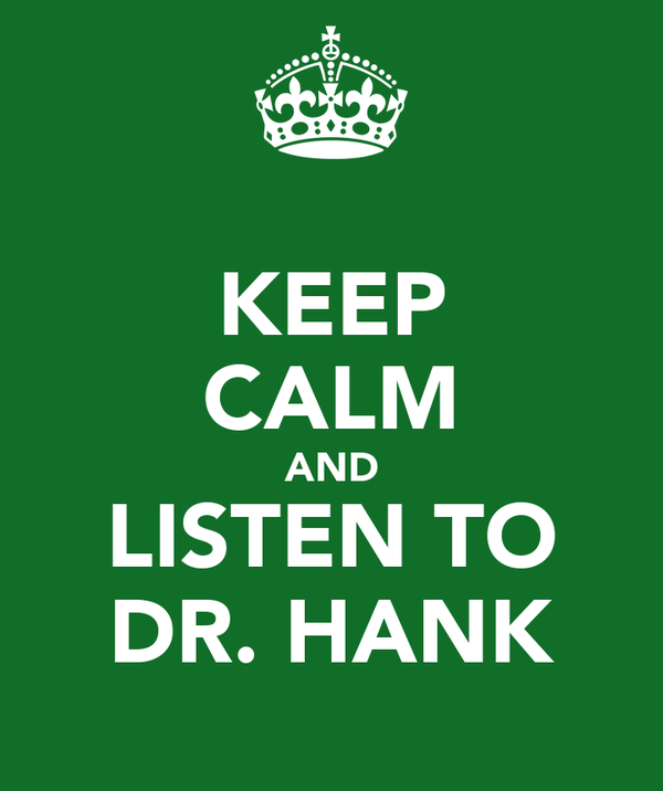 KEEP CALM AND LISTEN TO DR. HANK