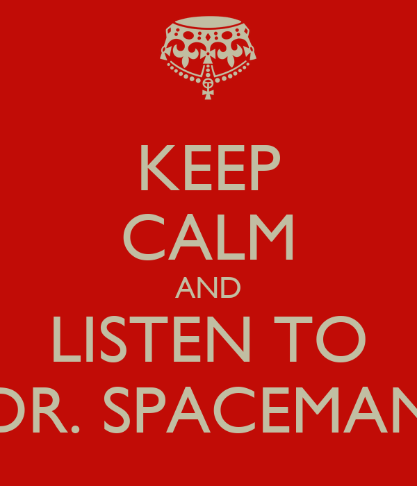 KEEP CALM AND LISTEN TO DR. SPACEMAN