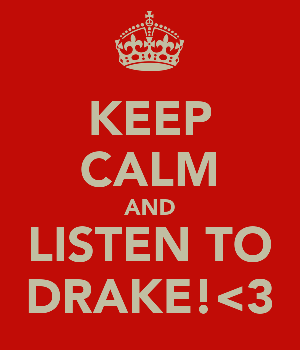 KEEP CALM AND LISTEN TO DRAKE!<3