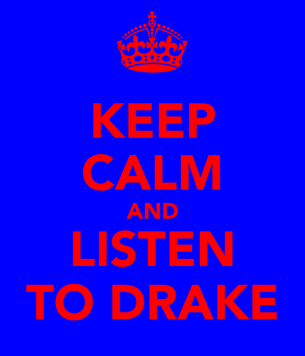 KEEP CALM AND LISTEN TO DRAKE