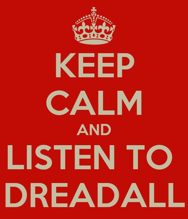 KEEP CALM AND LISTEN TO  DREADALL