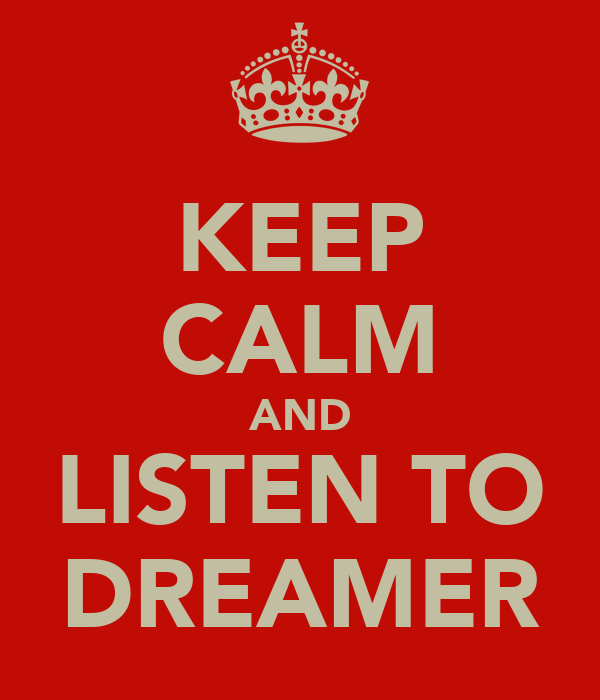 KEEP CALM AND LISTEN TO DREAMER