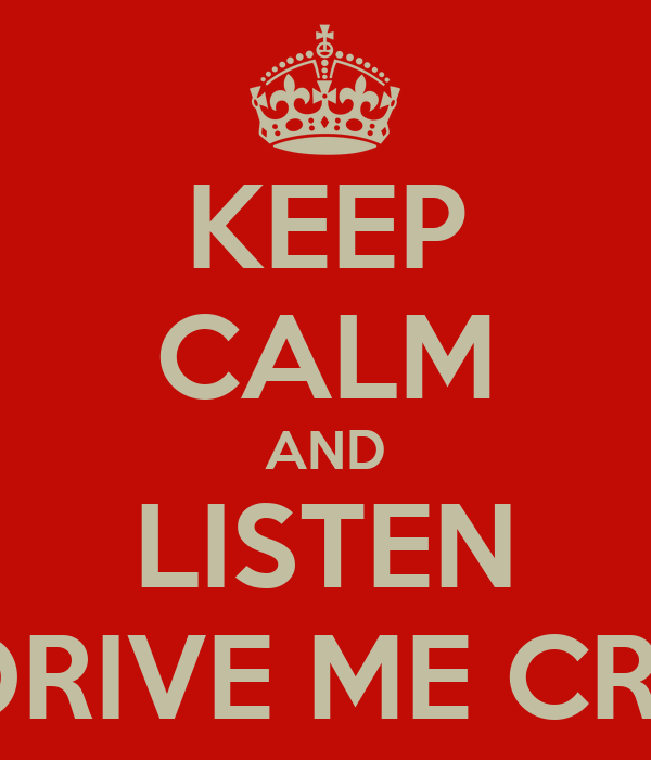 KEEP CALM AND LISTEN TO DRIVE ME CRAZY