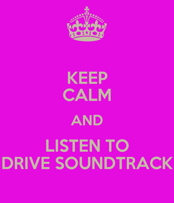 KEEP CALM AND LISTEN TO DRIVE SOUNDTRACK