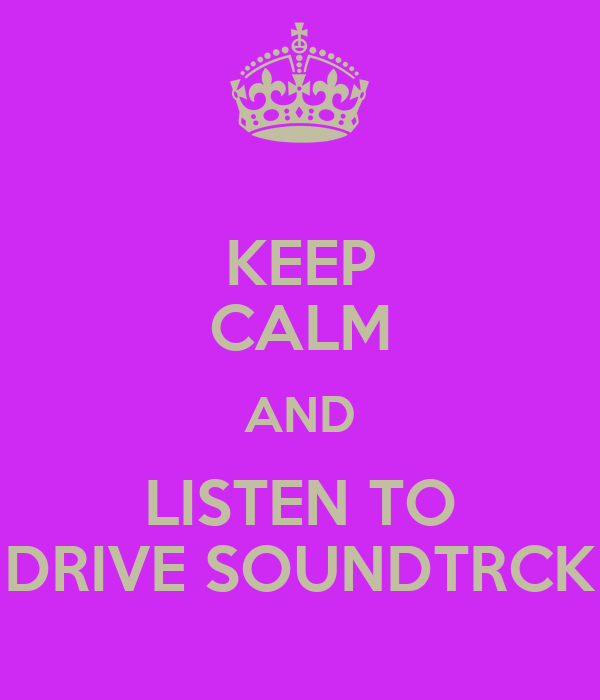KEEP CALM AND LISTEN TO DRIVE SOUNDTRCK