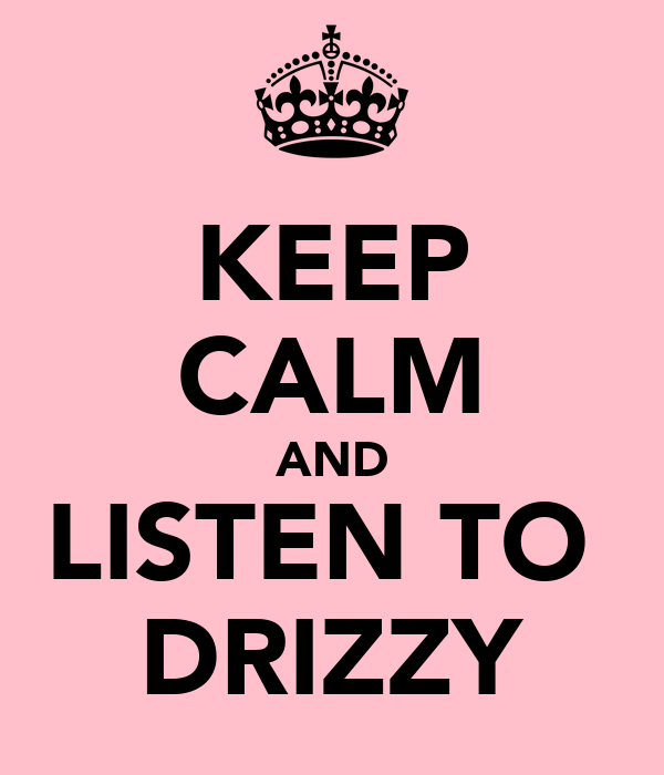 KEEP CALM AND LISTEN TO  DRIZZY