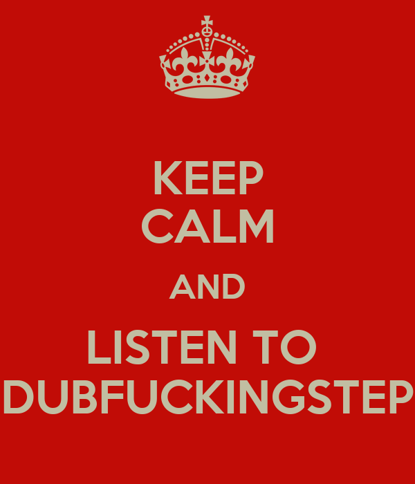 KEEP CALM AND LISTEN TO  DUBFUCKINGSTEP